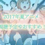 2018年夏アニメの視聴予定やおすすめアニメ