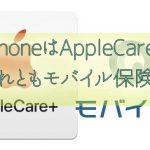 iPhoneを買ったらAppleCare+に入るかモバイル保険に入るか?