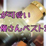 【声豚】顔が可愛い女性声優ランキングTOP20!若手ベテラン問わず!【2020暫定版】